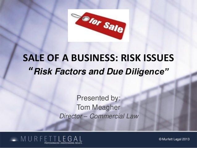 """SALE OF A BUSINESS: RISK ISSUES""""Risk Factors and Due Diligence""""Presented by:Tom MeagherDirector – Commercial Law© Murfett ..."""