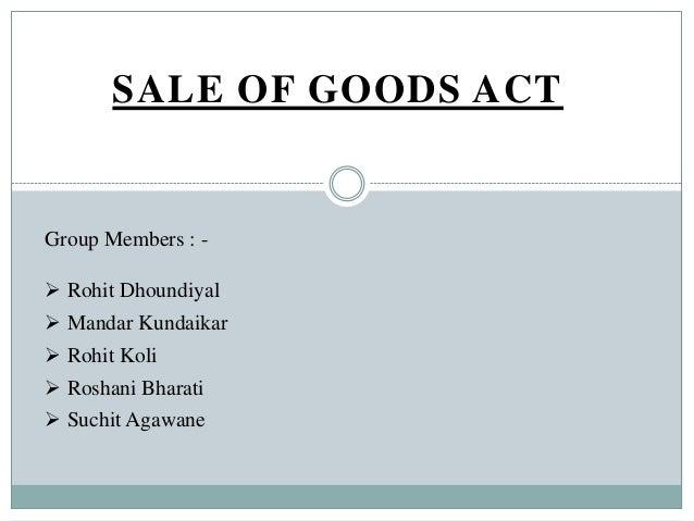 SALE OF GOODS ACT  Group Members :  Rohit Dhoundiyal  Mandar Kundaikar  Rohit Koli  Roshani Bharati  Suchit Agawane