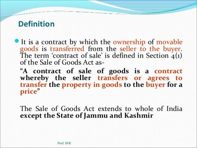law sale of goods act Features the act deals with provisions related to the contract of sale of goods the act deals with provisions of 'sale' but not of 'mortgage' or 'pledge' which come under the purview of transfer of property act, 1882.