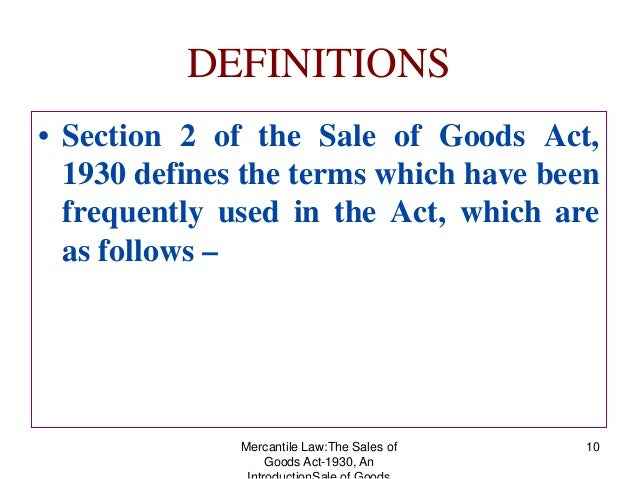 indian sale of goods act 1930 Sale of goods act, 1930 (part i – introduction) originally, the transactions related to sale and purchase of goods was regulated by chapter vii ( sections 76 to 123 ) of indian contract act, 1872 – which was broadly based on english common law.