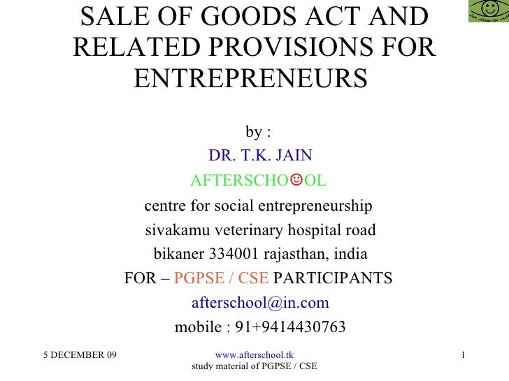 SALE OF GOODS ACT AND RELATED PROVISIONS FOR ENTREPRENEURS  <ul><ul><li>by :  </li></ul></ul><ul><ul><li>DR. T.K. JAIN </l...