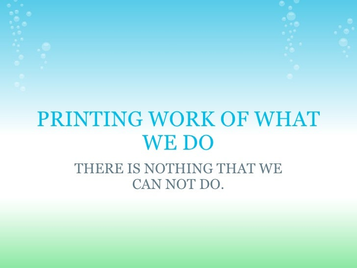 PRINTING WORK OF WHAT WE DO THERE IS NOTHING THAT WE CAN NOT DO.