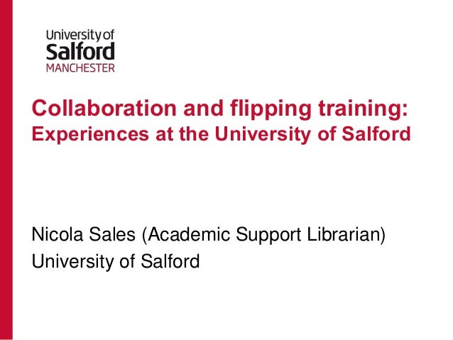 Collaboration and flipping training: Experiences at the University of Salford  Nicola Sales (Academic Support Librarian) U...