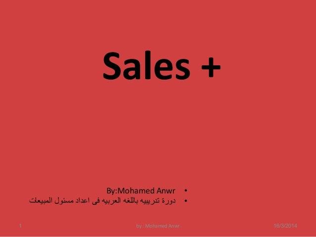 Sales +  By:Mohamed Anwr •  • دورة تدريبيه باللغه العربيه فى اعداد مسئول المبيعات  1 by : Mohamed Anwr 16/3/2014