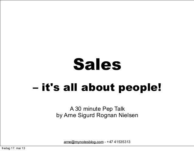 Sales – it's all about people! arne@mynotesblog.com - +47 41535313 A 30 minute Pep Talk by Arne Sigurd Rognan Nielsen fred...