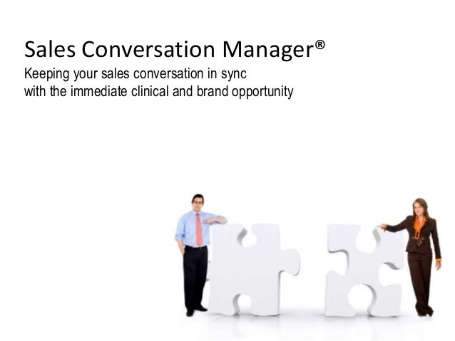 Sales Conversation Manager® Keeping your sales conversation in sync with the immediate clinical and brand opportunity