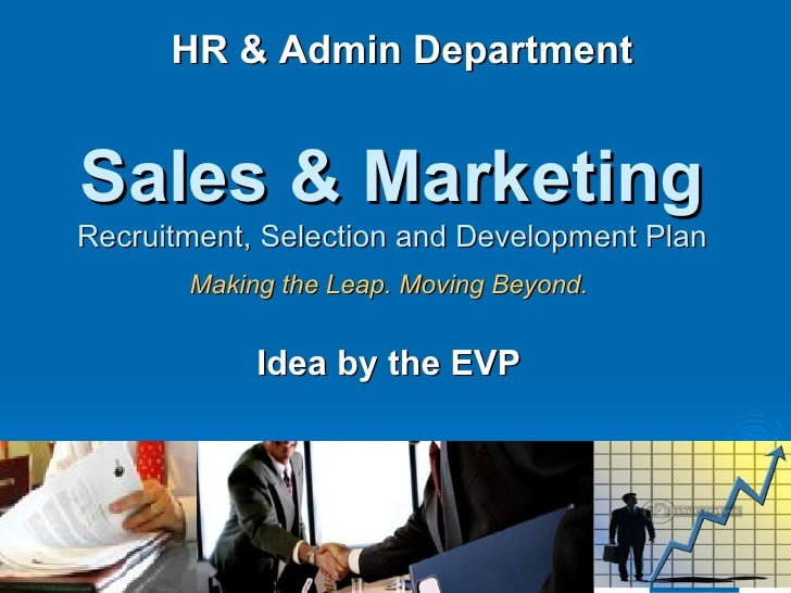 Sales & Marketing   Recruitment, Selection and Development Plan Making the Leap. Moving Beyond. Idea by the EVP HR & Admin...