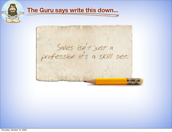The Guru says write this down...                                          Sales isn't just a                              ...