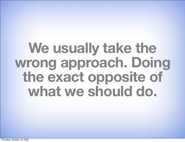 We usually take the             wrong approach. Doing              the exact opposite of               what we should do. ...