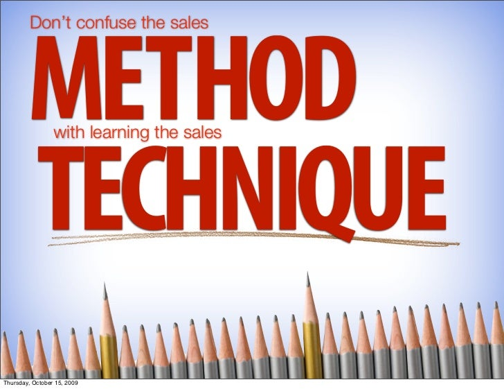 Don't confuse the sales             METHOD   with learning the sales             TECHNIQUE Thursday, October 15, 2009