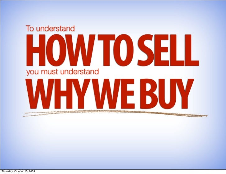 To understand                     HOWTO SELL                    you must understand                     WHY WE BUY Thursda...