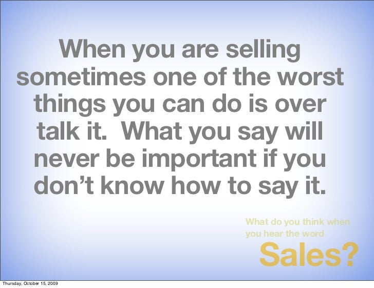 When you are selling       sometimes one of the worst        things you can do is over        talk it. What you say will  ...