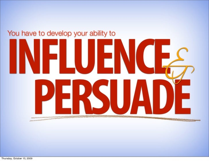 INFLUENCE&      You have to develop your ability to           PERSUADE Thursday, October 15, 2009