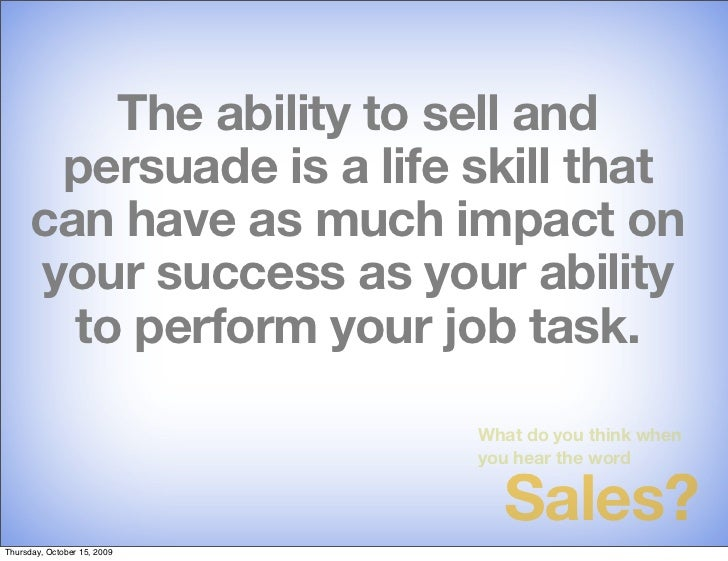 The ability to sell and        persuade is a life skill that       can have as much impact on       your success as your a...