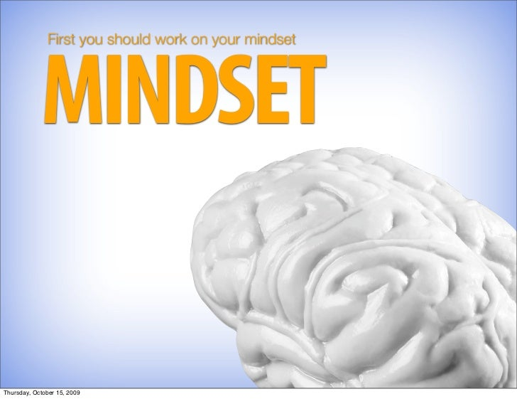 First you should work on your mindset                 MINDSET  Thursday, October 15, 2009