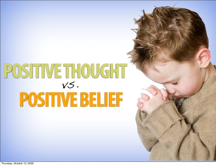 POSITIVE THOUGHT          vs.    POSITIVE BELIEF  Thursday, October 15, 2009