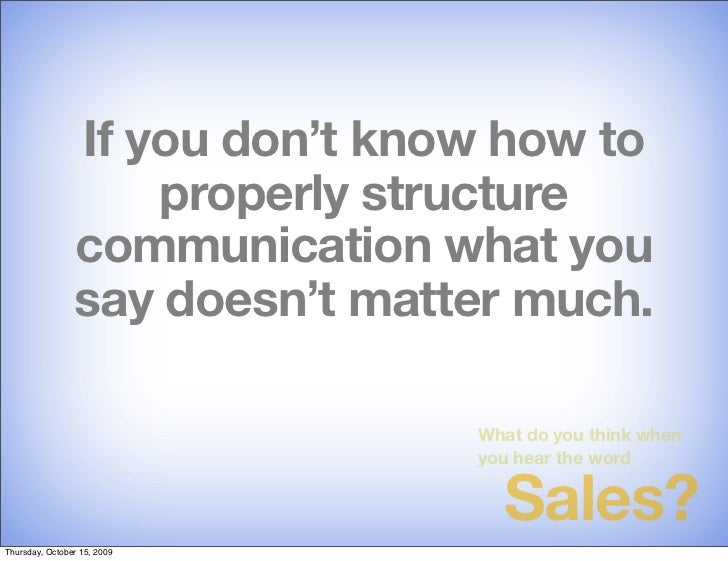 If you don't know how to                     properly structure                 communication what you                 say...