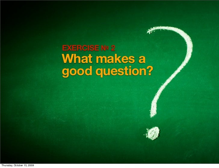 EXERCISE № 2                              What makes a                              good question?     Thursday, October 1...