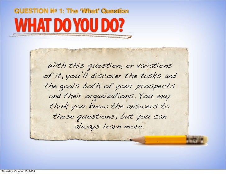 QUESTION № 1: The 'What' Question           WHAT DO YOU DO?                               With this question, or variation...