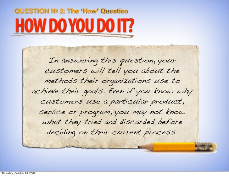 QUESTION № 2: The 'How' Question           HOW DO YOU DO IT?                            In answering this question, your  ...