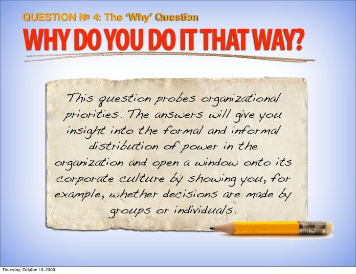 QUESTION № 4: The 'Why' Question           WHY DO YOU DO IT THAT WAY?                            This question probes orga...