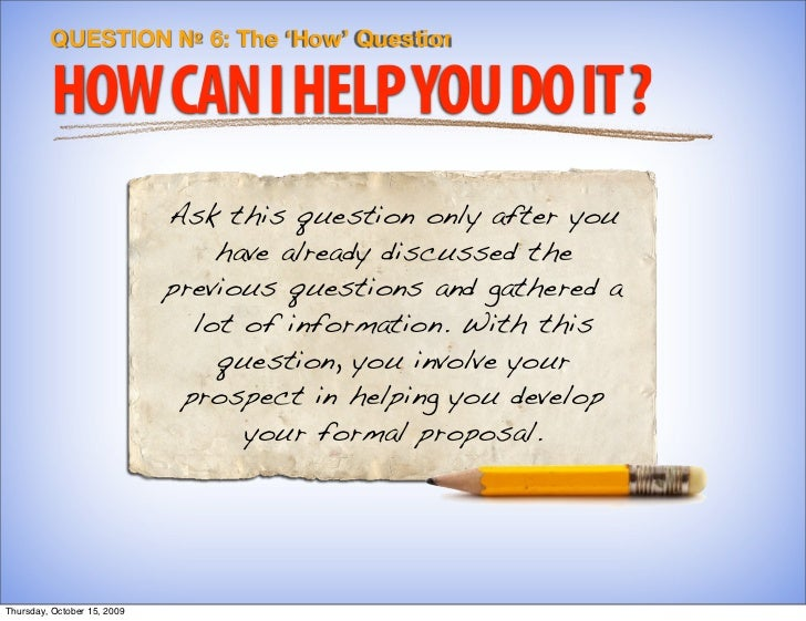 QUESTION № 6: The 'How' Question           HOW CAN I HELP YOU DO IT ?                              Ask this question only ...