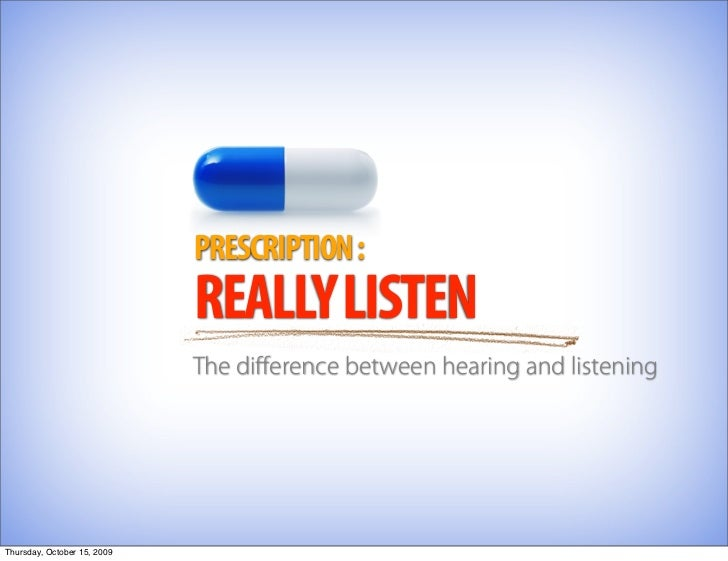 PRESCRIPTION :                              REALLY LISTEN                              The difference between hearing and l...