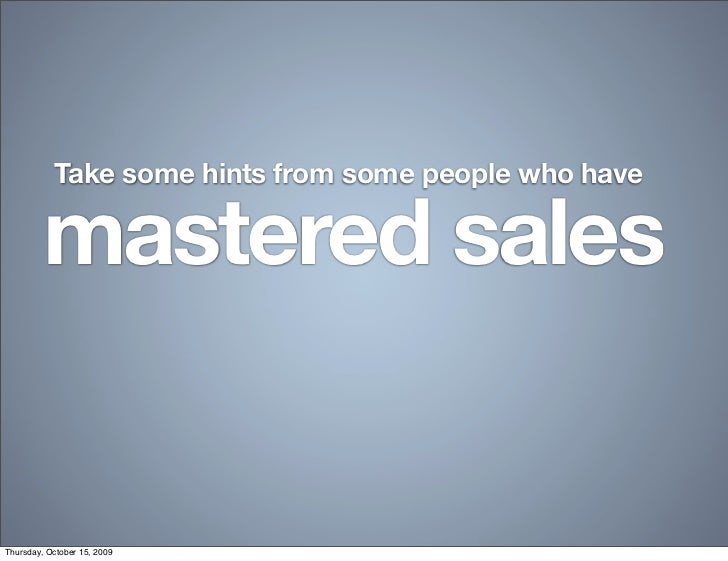 Take some hints from some people who have           mastered sales   Thursday, October 15, 2009