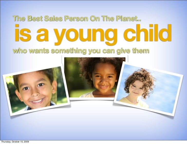 The Best Sales Person On The Planet..             is a young child           who wants something you can give them     Thu...