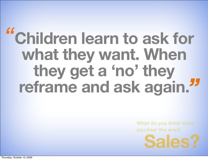 """""""Children learn to ask for               what they want. When                 they get a 'no' they               reframe a..."""