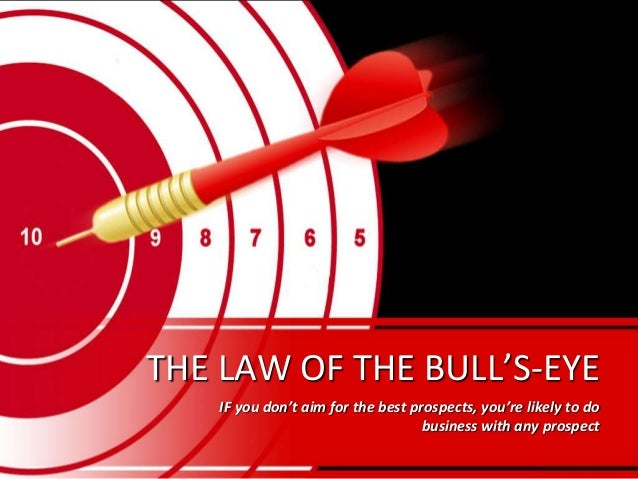 THE LAW OF THE BULL'S-EYEIF you don't aim for the best prospects, you're likely to dobusiness with any prospect