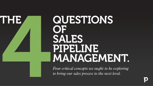 QUESTIONS OF SALES PIPELINE MANAGEMENT. 4 THE Four critical concepts we ought to be exploring to bring our sales process t...