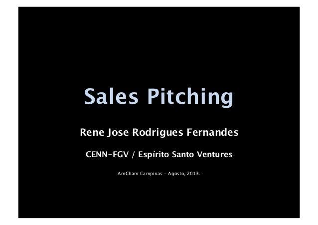 Sales Pitching Rene Jose Rodrigues Fernandes CENN-FGV / Espírito Santo Ventures AmCham Campinas - Agosto, 2013.