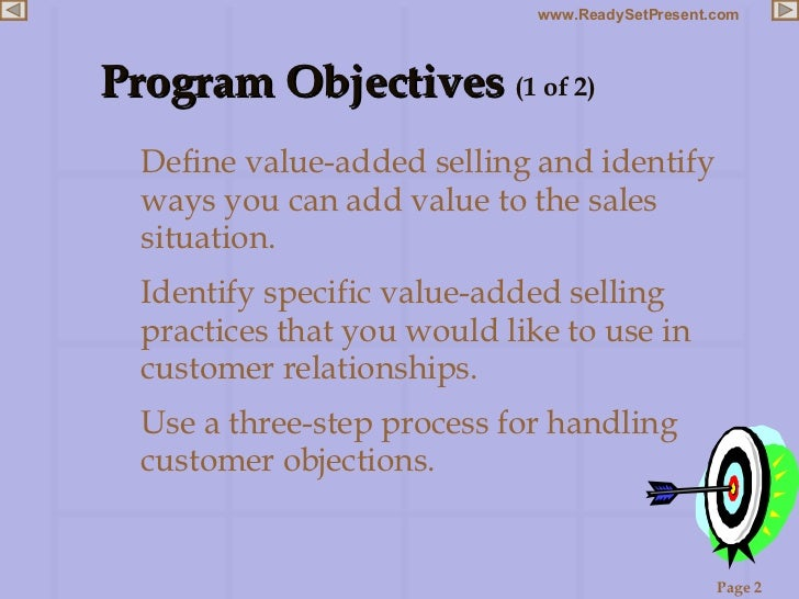 Program Objectives  (1 of 2) <ul><li>Define value-added selling and identify ways you can add value to the sales situation...