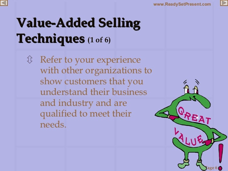 Value-Added Selling  Techniques  (1 of 6) <ul><li>Refer to your experience with other organizations to show customers that...
