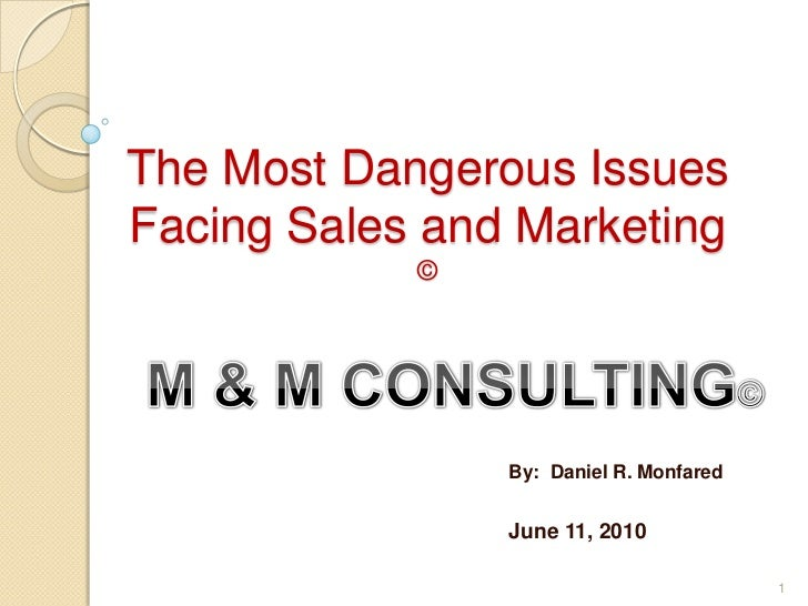The Most Dangerous Issues Facing Sales and Marketing ©<br />M & M CONSULTING©<br />By:  Daniel R. Monfared<br />June 11, 2...