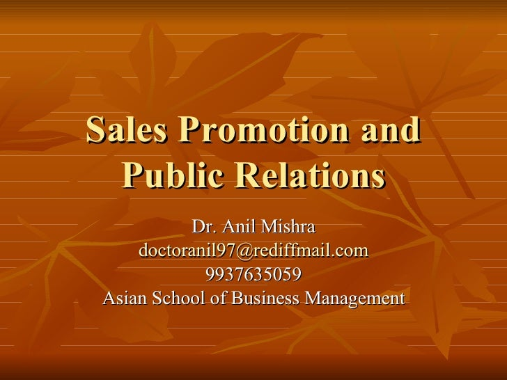 Sales Promotion and Public Relations Dr. Anil Mishra [email_address] 9937635059 Asian School of Business Management