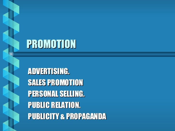 PROMOTION ADVERTISING. SALES PROMOTION PERSONAL SELLING. PUBLIC RELATION. PUBLICITY & PROPAGANDA