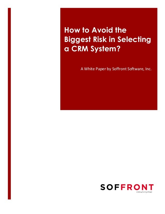 How to Avoid the Biggest Risk in Selecting a CRM System?	    A	   White	   Paper	   by	   Soffront	   Software,	   Inc.	  ...
