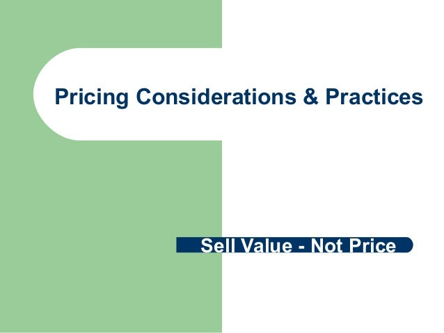 Pricing Considerations & Practices Sell Value - Not Price