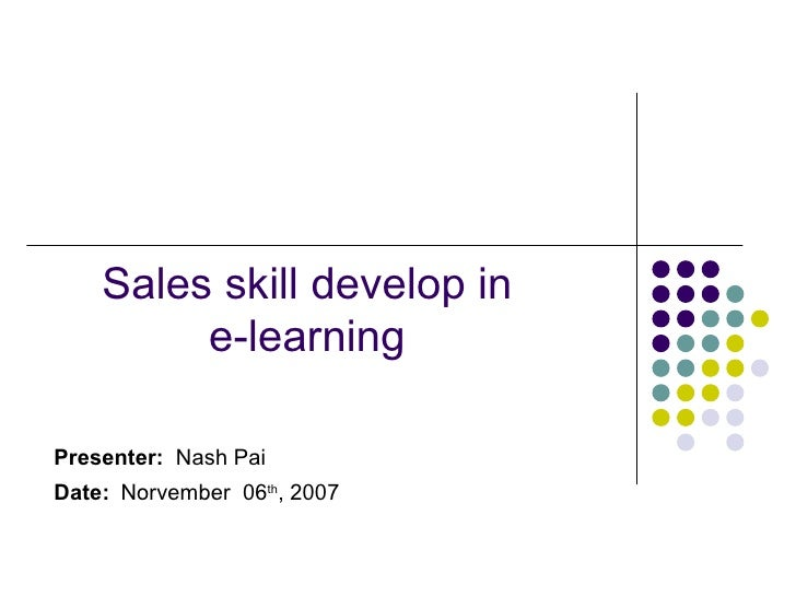 Sales skill develop in  e-learning  Presenter:   Nash Pai Date:   Norvember  06 th , 200 7