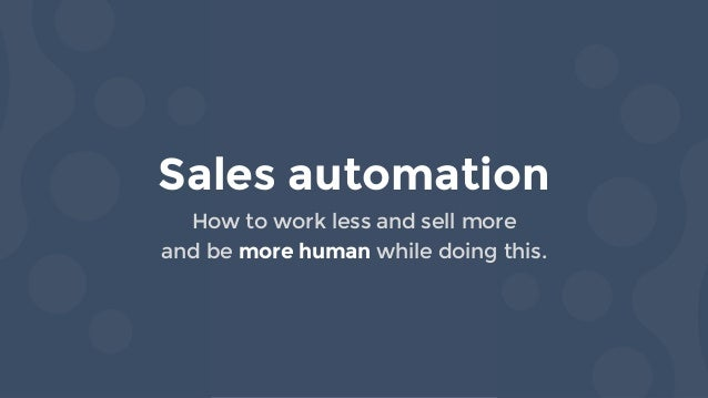 Sales automation How to work less and sell more and be more human while doing this.