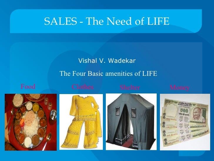 SALES - The Need of LIFE <ul><li>Vishal V. Wadekar </li></ul>Food Clothes Shelter Money The Four Basic amenities of LIFE
