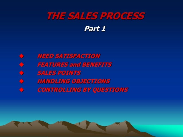 THE SALES PROCESS Part 1  NEED SATISFACTION  FEATURES and BENEFITS  SALES POINTS  HANDLING OBJECTIONS  CONTROLLING BY...