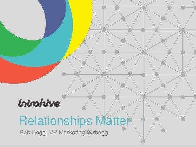 Relationships Matter Rob Begg, VP Marketing @rbegg