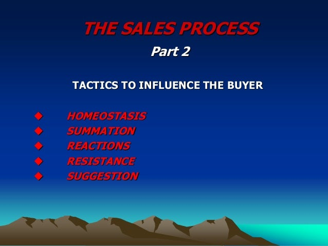 THE SALES PROCESS Part 2 TACTICS TO INFLUENCE THE BUYER  HOMEOSTASIS  SUMMATION  REACTIONS  RESISTANCE  SUGGESTION