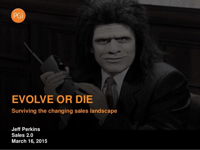 EVOLVE OR DIE Surviving the changing sales landscape Jeff Perkins Sales 2.0 March 16, 2015