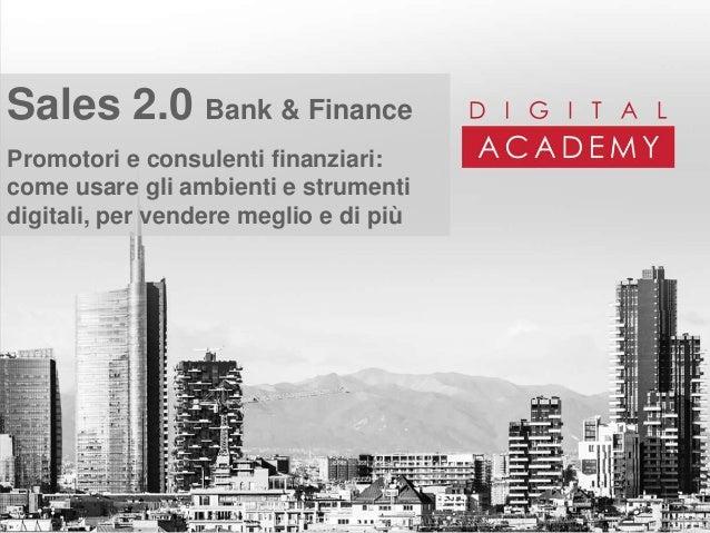 Sales 2.0 Bank & Finance Promotori e consulenti finanziari: come usare gli ambienti e strumenti digitali, per vendere megl...