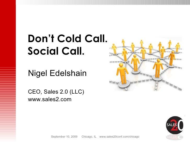 Nigel Edelshain CEO, Sales 2.0 (LLC) www.sales2.com Don't Cold Call.  Social Call.