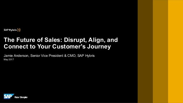 May 2017 Jamie Anderson, Senior Vice President & CMO, SAP Hybris The Future of Sales: Disrupt, Align, and Connect to Your ...